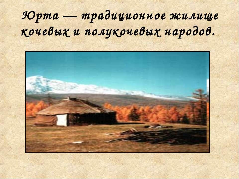 Юрта — традиционное жилище кочевых и полукочевых народов.