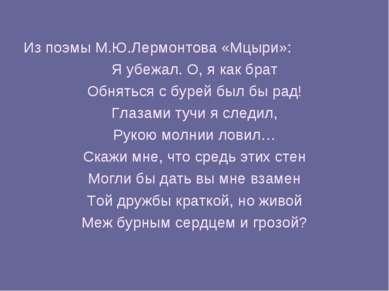 Из поэмы М.Ю.Лермонтова «Мцыри»: Я убежал. О, я как брат Обняться с бурей был...