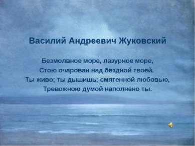 Василий Андреевич Жуковский Безмолвное море, лазурное море, Стою очарован над...
