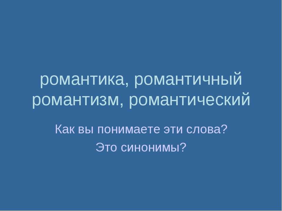 романтика, романтичный романтизм, романтический Как вы понимаете эти слова? Э...