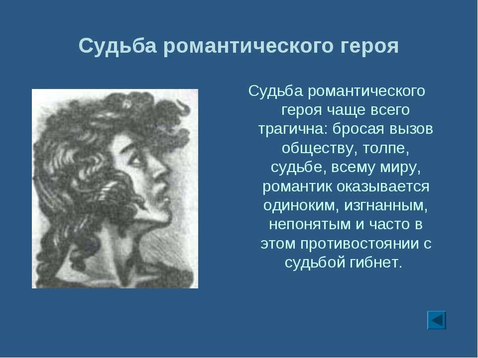 Судьба романтического героя Судьба романтического героя чаще всего трагична: ...