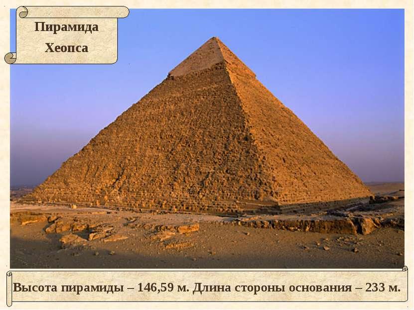Высота пирамиды – 146,59 м. Длина стороны основания – 233 м.