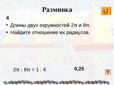 Разминка 4 Длины двух окружностей 2π и 8π. Найдите отношение их радиусов. 0,2...