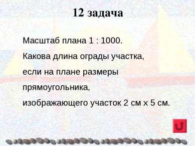 12 задача Масштаб плана 1 : 1000. Какова длина ограды участка, если на плане ...