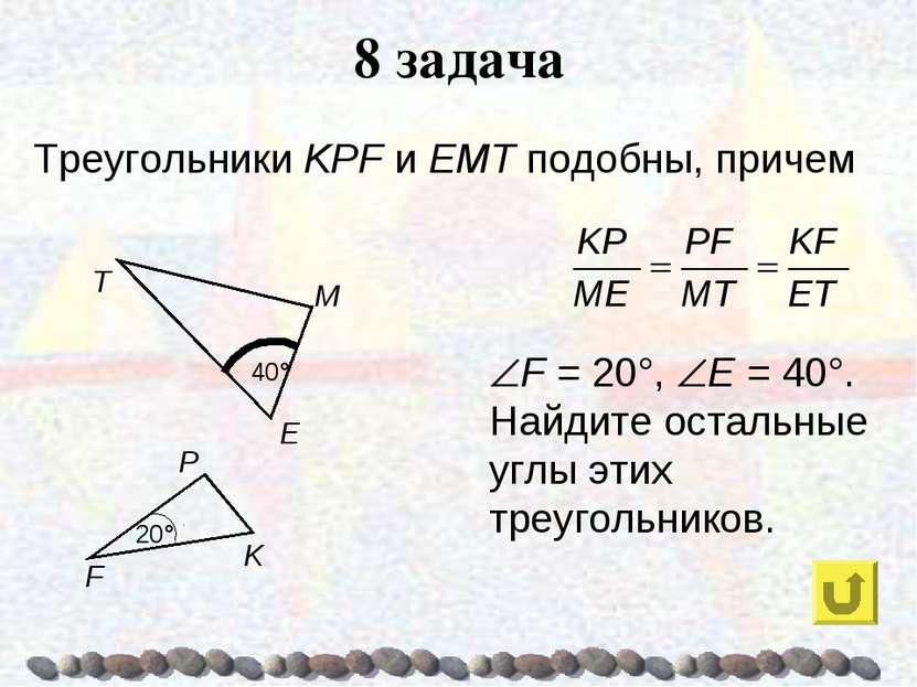 8 задача Треугольники KPF и ЕМТ подобны, причем F = 20°, E = 40°. Найдите ост...