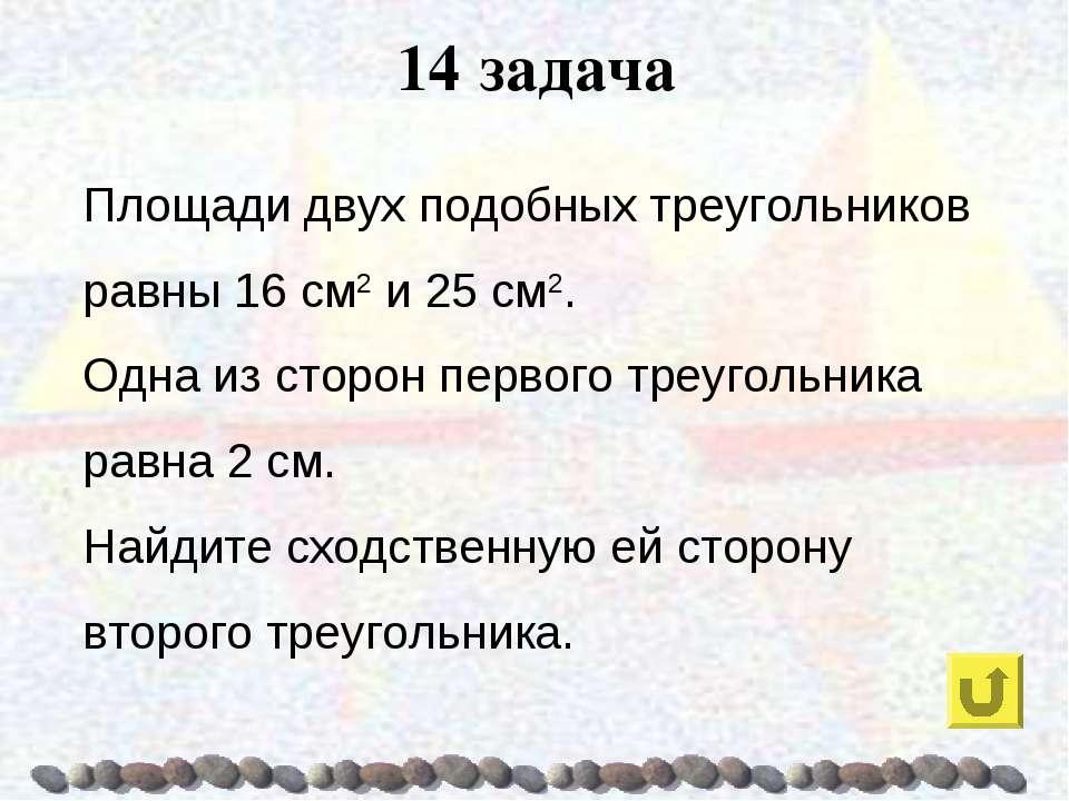 14 задача Площади двух подобных треугольников равны 16 см2 и 25 см2. Одна из ...