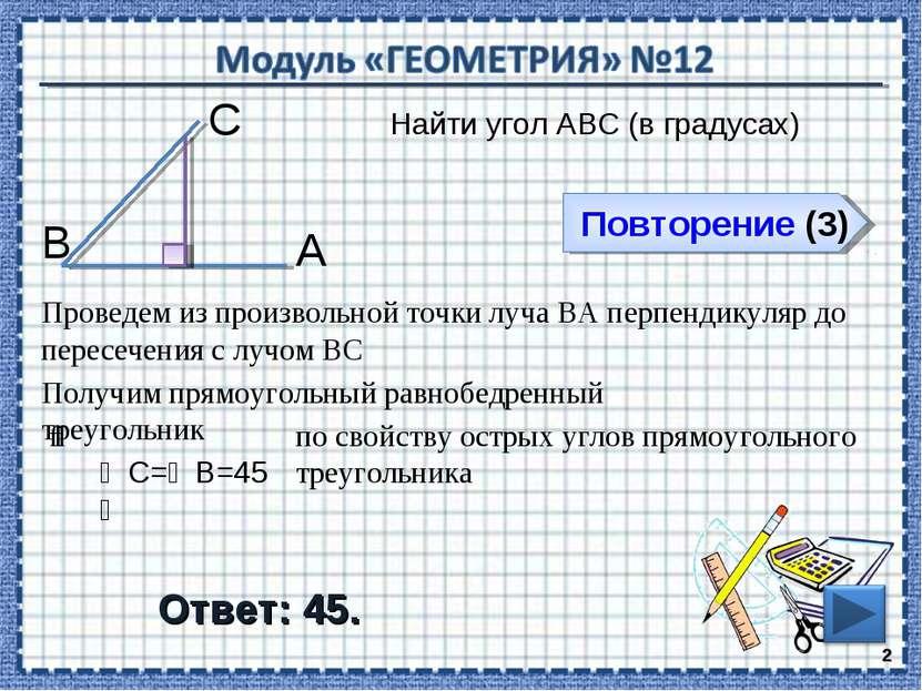 Повторение (3) Ответ: 45. Найти угол АВС (в градусах) * В С А Проведем из про...