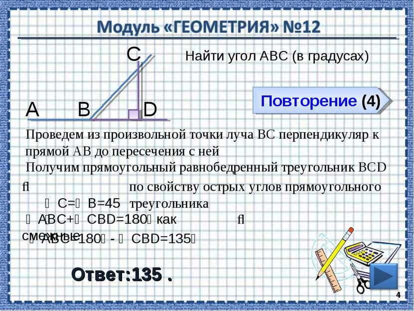 Повторение (4) Ответ:135 . Найти угол АВС (в градусах) * В С А Проведем из пр...