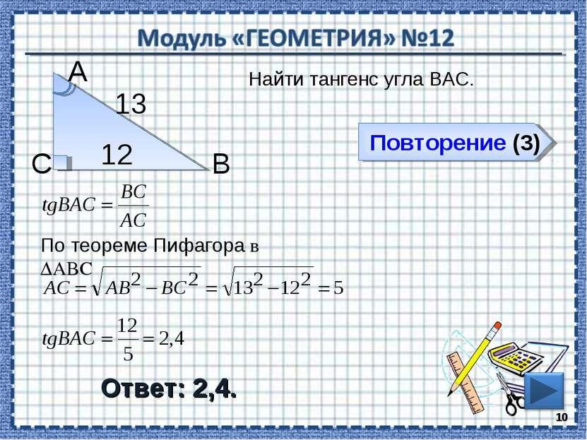 Повторение (3) Ответ: 2,4. Найти тангенс угла ВАС. * В С А 12 13 По теореме П...