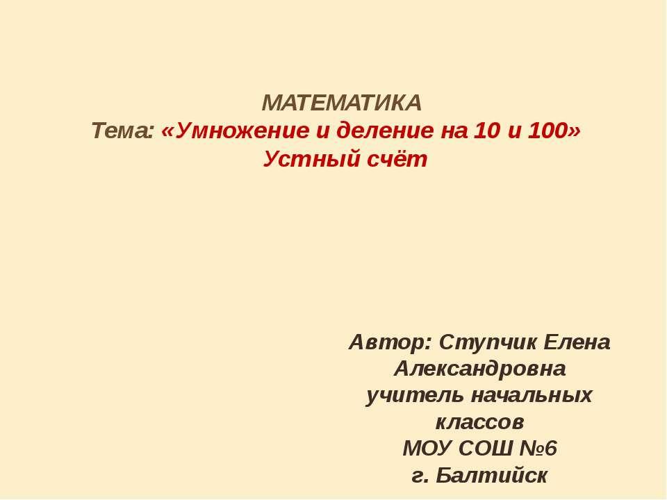 МАТЕМАТИКА Тема: «Умножение и деление на 10 и 100» Устный счёт Автор: Ступчик...