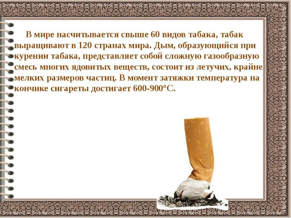 В мире насчитывается свыше 60 видов табака, табак выращивают в 120 странах ми...