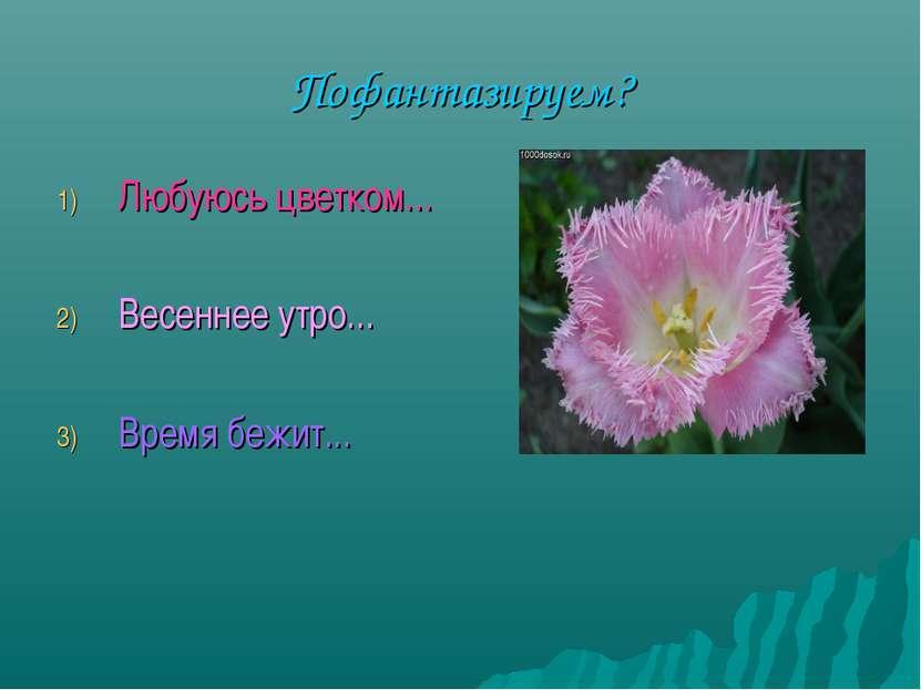 Пофантазируем? Любуюсь цветком... Весеннее утро... Время бежит...