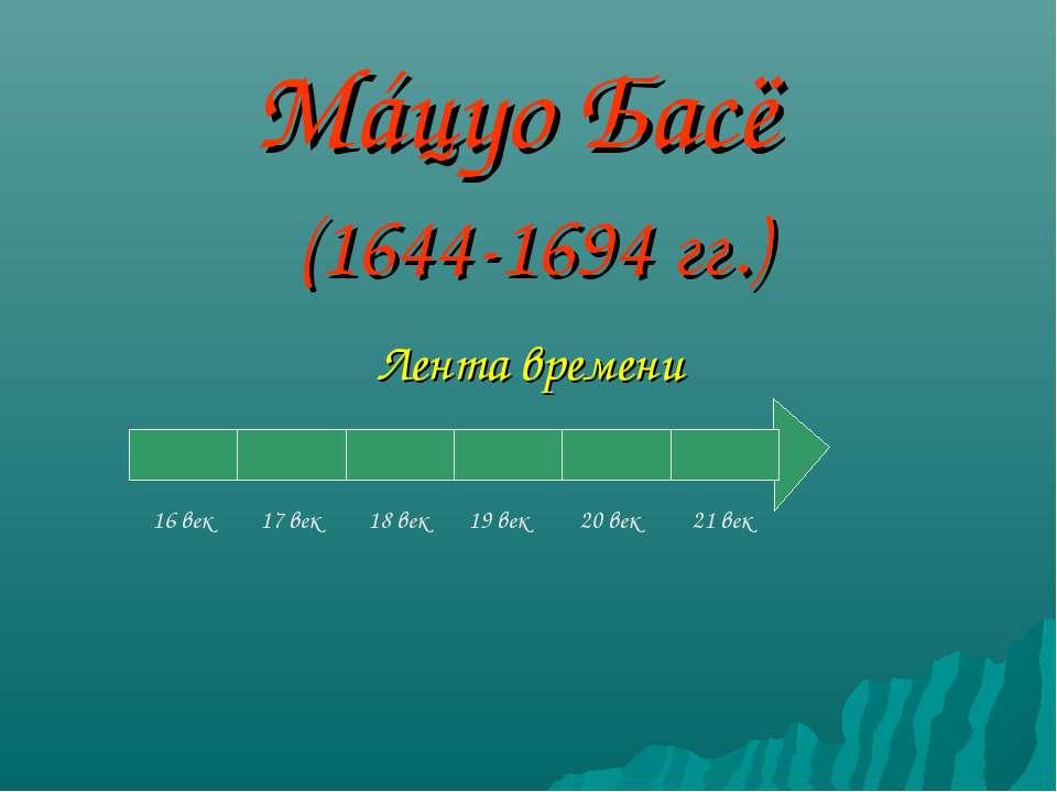 Мáцуо Басё (1644-1694 гг.) Лента времени 16 век 17 век 18 век 19 век 20 век 2...