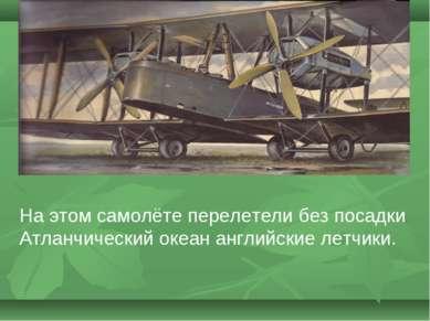 На этом самолёте перелетели без посадки Атланчический океан английские летчики.