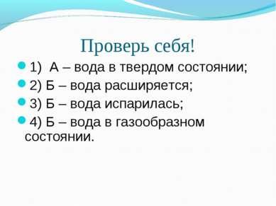 Проверь себя! 1) А – вода в твердом состоянии; 2) Б – вода расширяется; 3) Б ...
