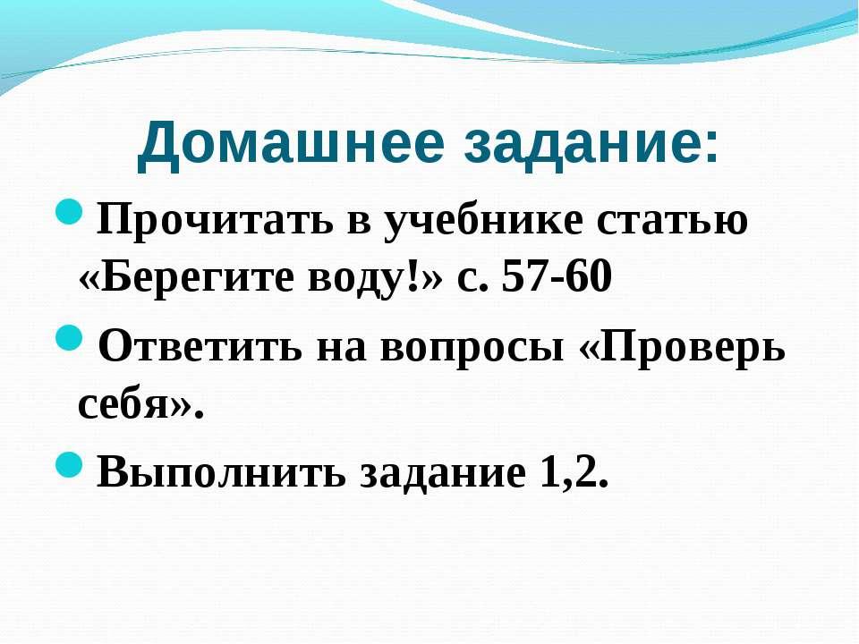 Домашнее задание: Прочитать в учебнике статью «Берегите воду!» с. 57-60 Ответ...