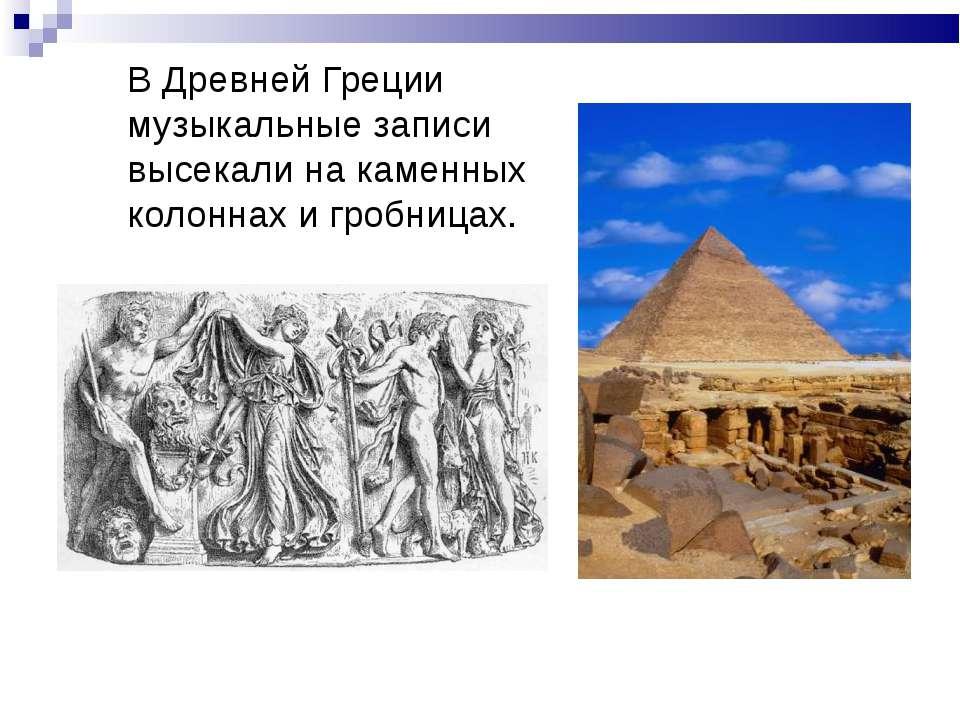 В Древней Греции музыкальные записи высекали на каменных колоннах и гробницах.