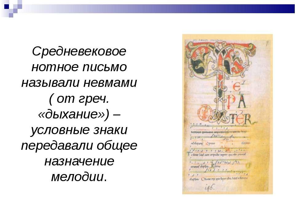 Средневековое нотное письмо называли невмами ( от греч. «дыхание») – условные...