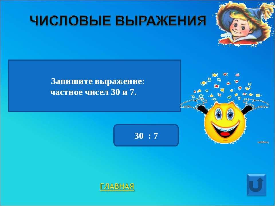 Запишите выражение: частное чисел 30 и 7. 30 : 7