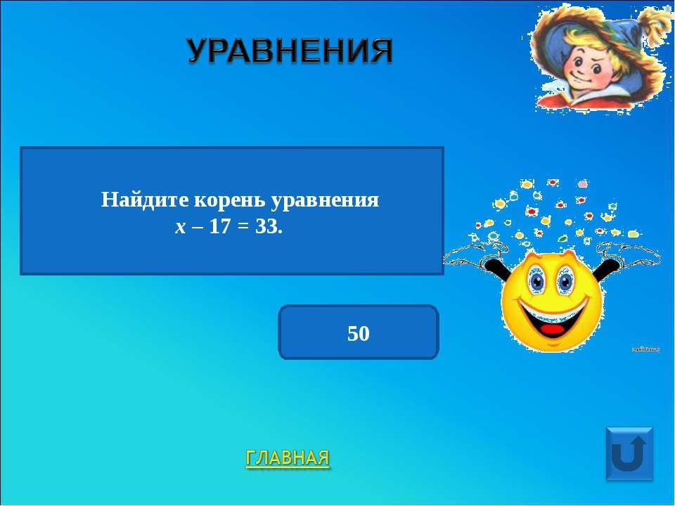 Найдите корень уравнения х – 17 = 33. 50
