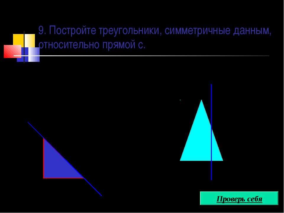 9. Постройте треугольники, симметричные данным, относительно прямой с. с с Пр...