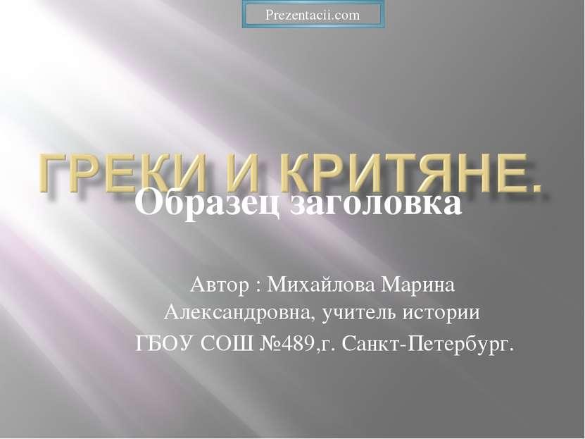 Автор : Михайлова Марина Александровна, учитель истории ГБОУ СОШ №489,г. Санк...