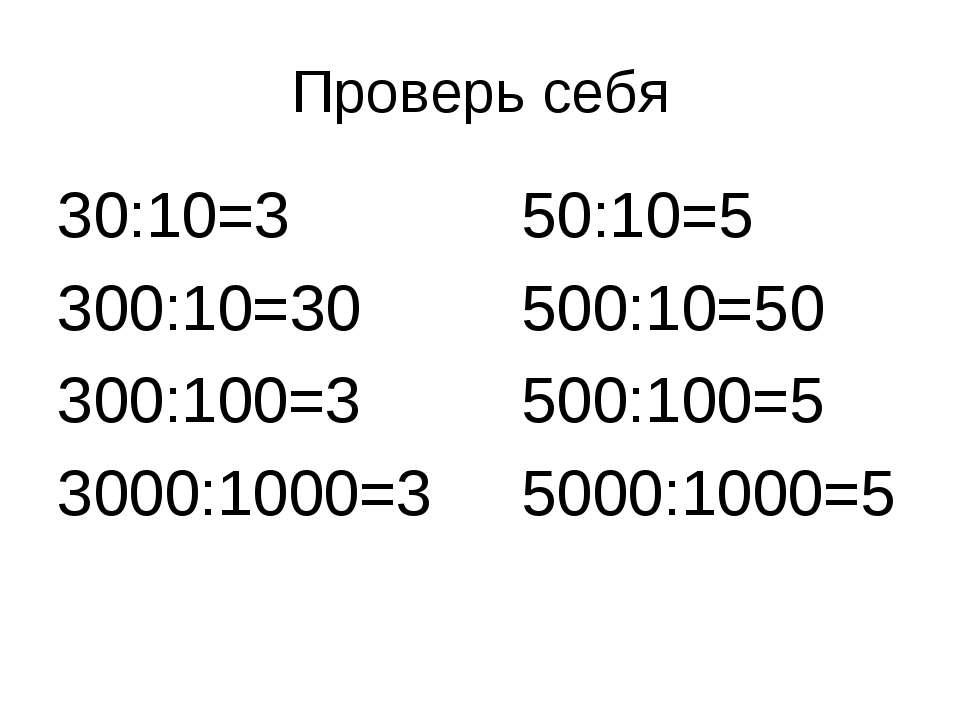 Проверь себя 30:10=3 50:10=5 300:10=30 500:10=50 300:100=3 500:100=5 3000:100...