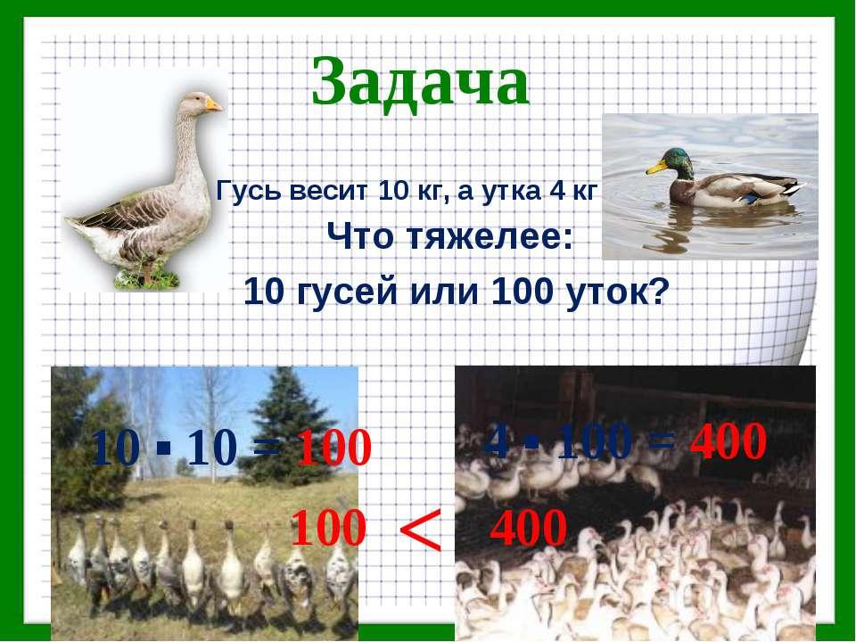 Задача Что тяжелее: 10 гусей или 100 уток? Гусь весит 10 кг, а утка 4 кг 10 ▪...