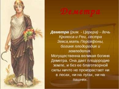 Деметра (рим. - Церера) - дочь Кроноса и Реи, сестра Зевса,мать Персефоны, бо...