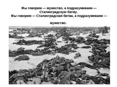 Мы говорим — мужество, а подразумеваем — Сталинградскую битву. Мы говорим — С...