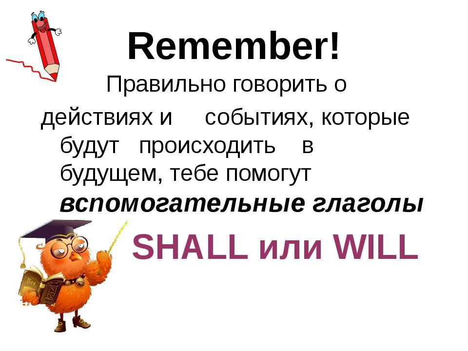 Remember! Правильно говорить о действиях и событиях, которые будут происходит...