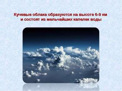 Кучевые облака образуются на высоте 6-9 км и состоят из мельчайших капелек воды