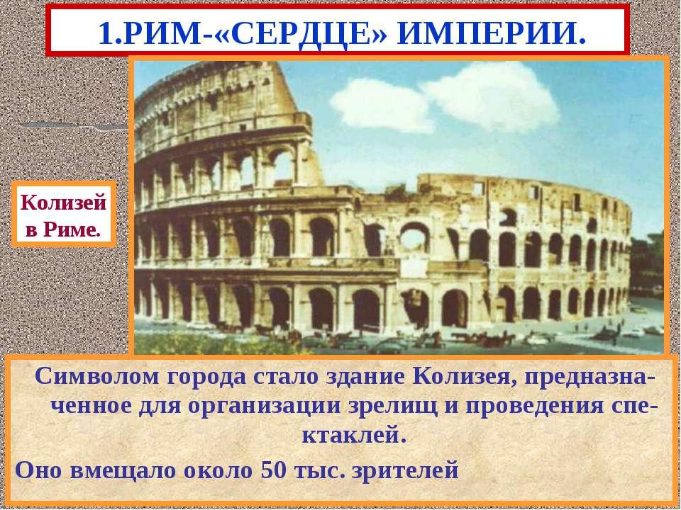 1.РИМ-«СЕРДЦЕ» ИМПЕРИИ. Символом города стало здание Колизея, предназна-ченно...