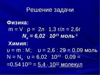 Решение задачи Физика: m = V . ρ = 2л . 1,3 г/л = 2,6г Na = 6,02 . 1023 моль-...