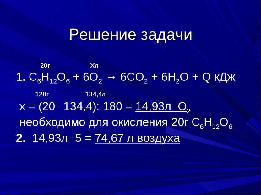 Решение задачи 20г Хл 1. С6Н12О6 + 6О2 → 6СО2 + 6Н2О + Q кДж 120г 134,4л х = ...