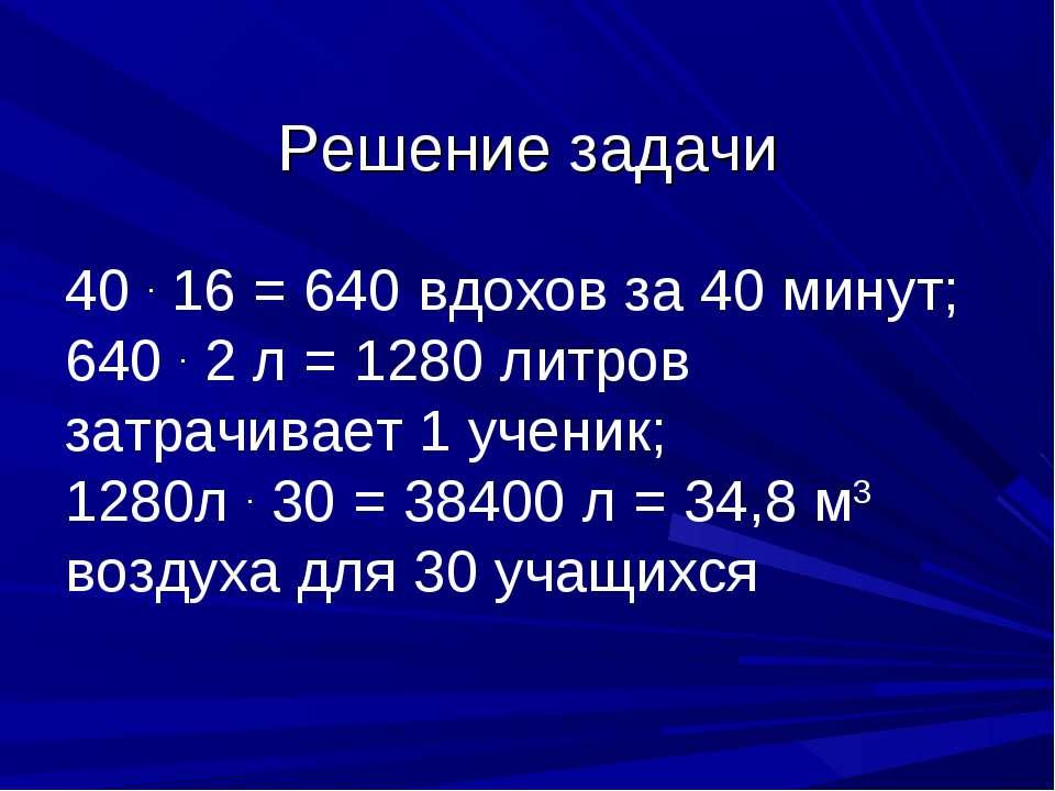 Решение задачи 40 . 16 = 640 вдохов за 40 минут; 640 . 2 л = 1280 литров затр...