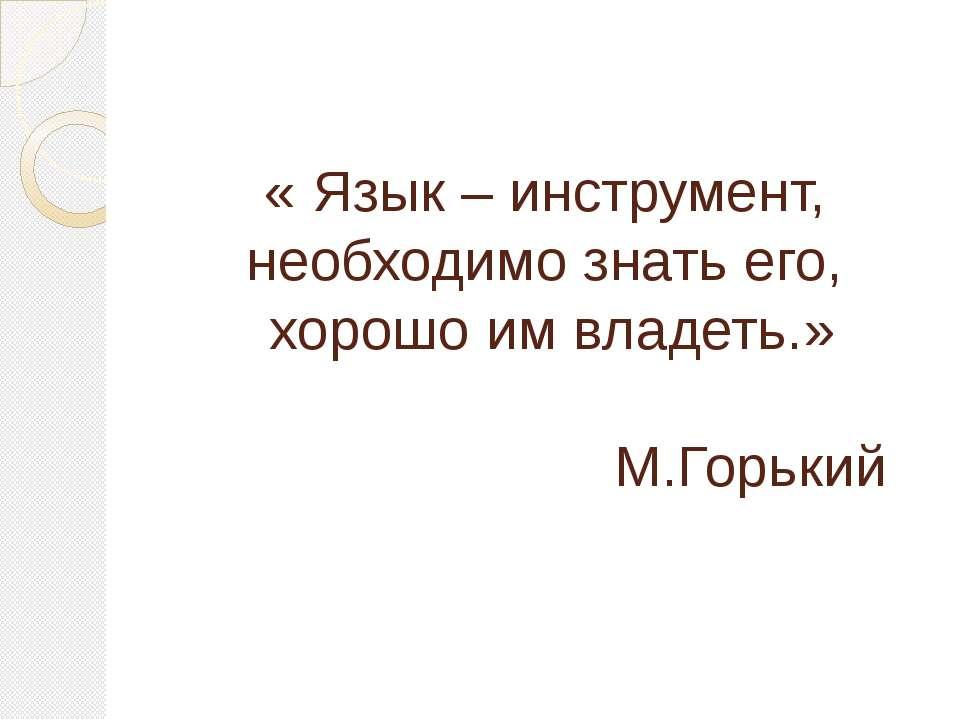 « Язык – инструмент, необходимо знать его, хорошо им владеть.» М.Горький