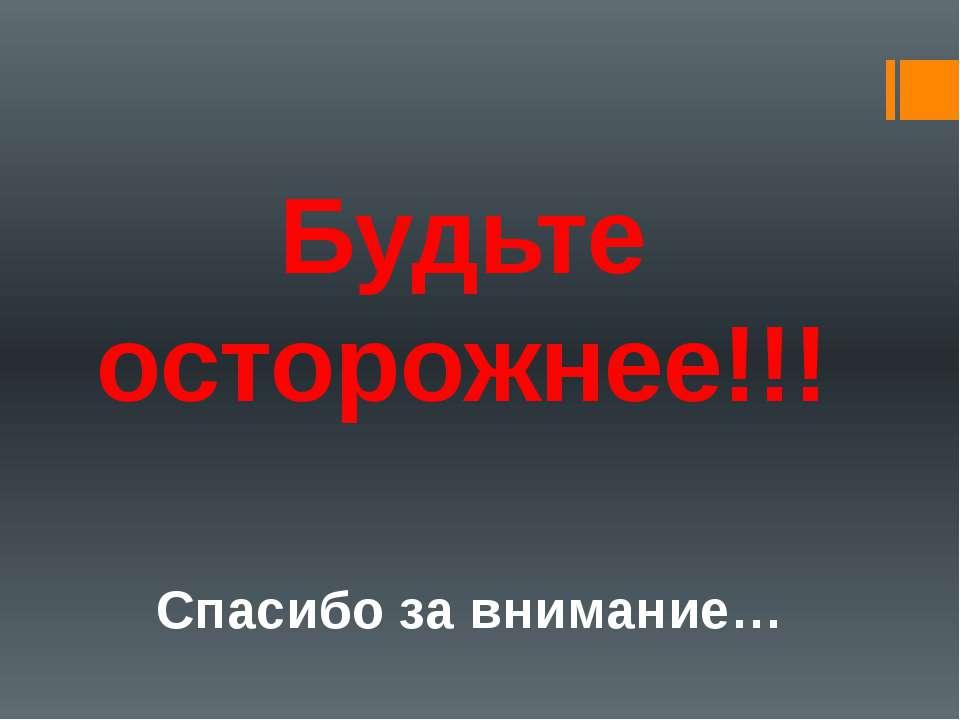 Будьте осторожнее!!! Спасибо за внимание…