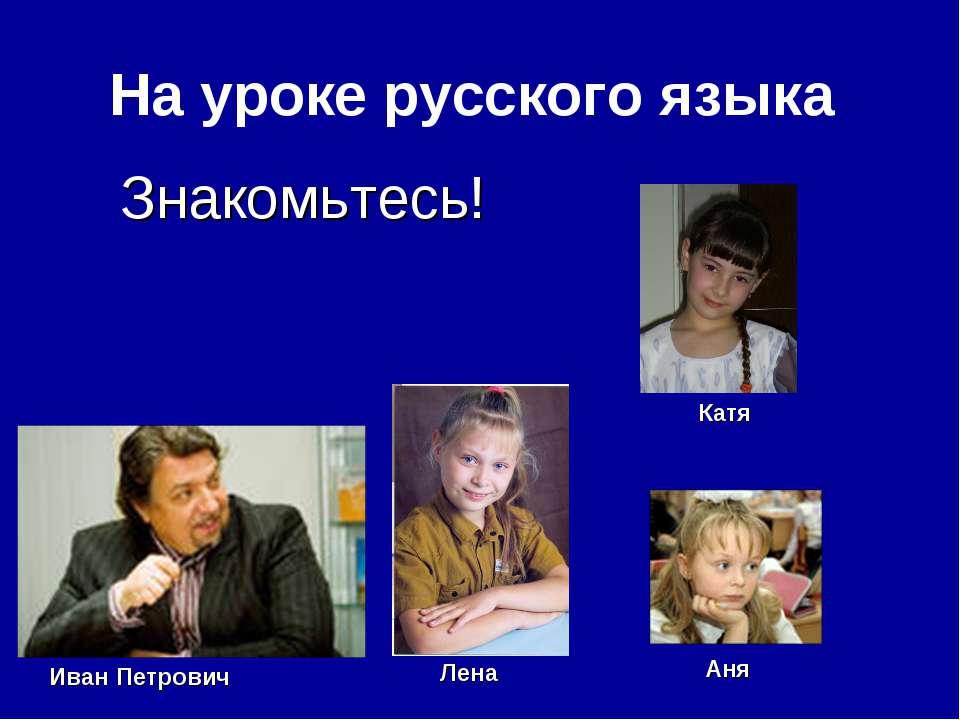 На уроке русского языка Иван Петрович Аня Лена Катя Знакомьтесь!