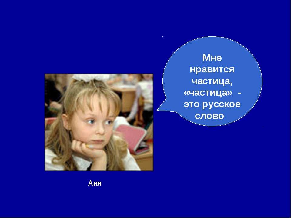 Мне нравится частица, «частица» - это русское слово Аня