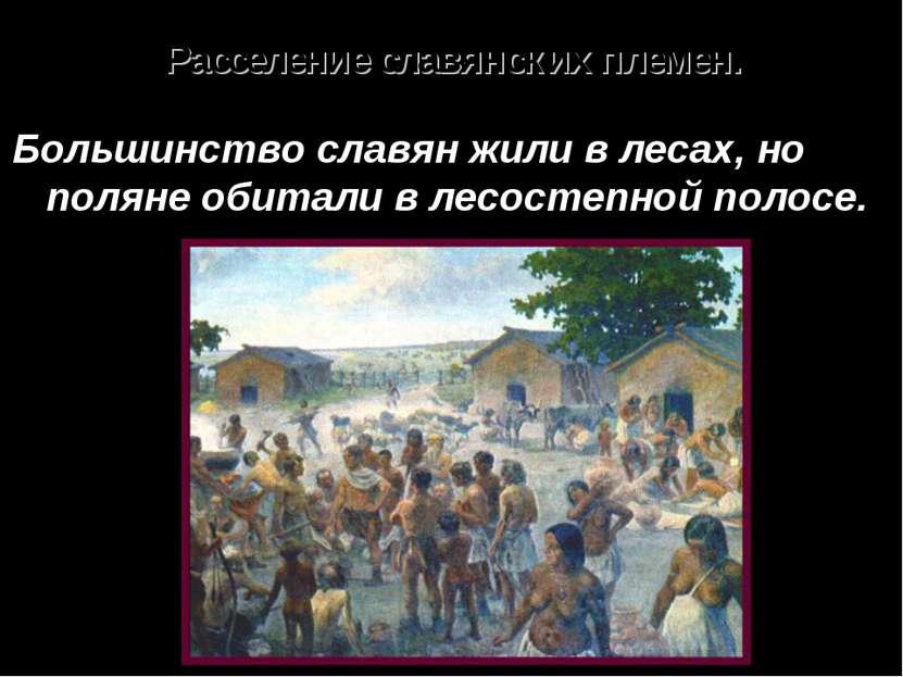 Расселение славянских племен. Большинство славян жили в лесах, но поляне обит...
