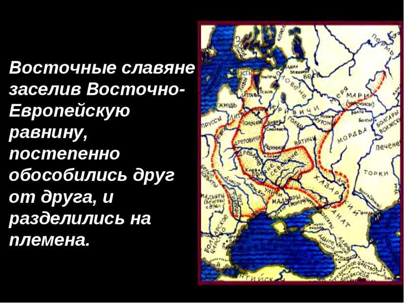 Восточные славяне заселив Восточно- Европейскую равнину, постепенно обособили...