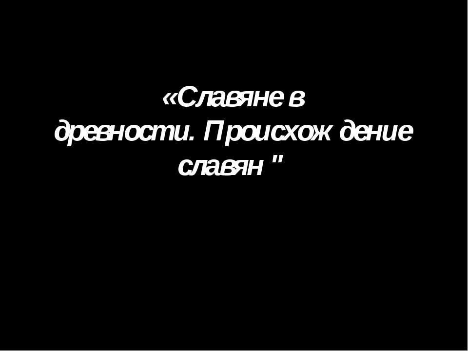 """«Славяне в древности. Происхождение славян """""""
