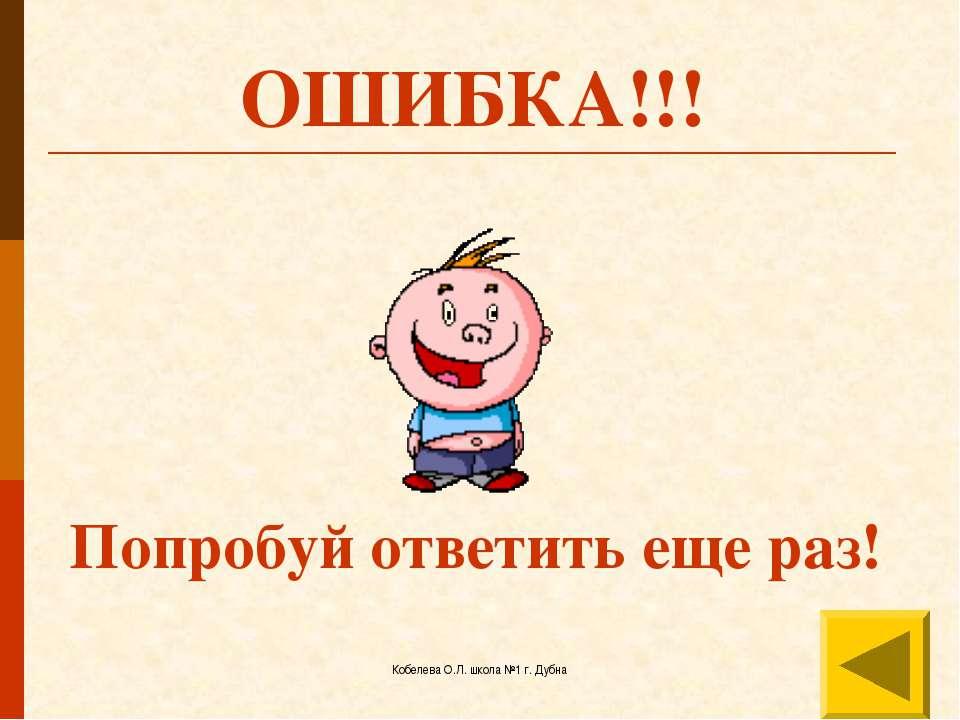 Кобелева О.Л. школа №1 г. Дубна ОШИБКА!!! Попробуй ответить еще раз! Кобелева...