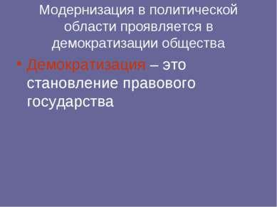 Модернизация в политической области проявляется в демократизации общества Дем...