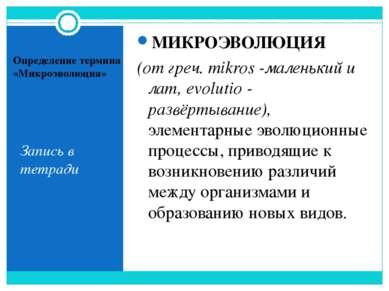 Определение термина «Микроэволюция» Запись в тетради МИКРОЭВОЛЮЦИЯ (от греч. ...