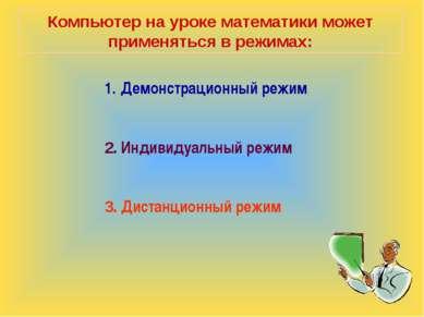 Компьютер на уроке математики может применяться в режимах: Демонстрационный р...