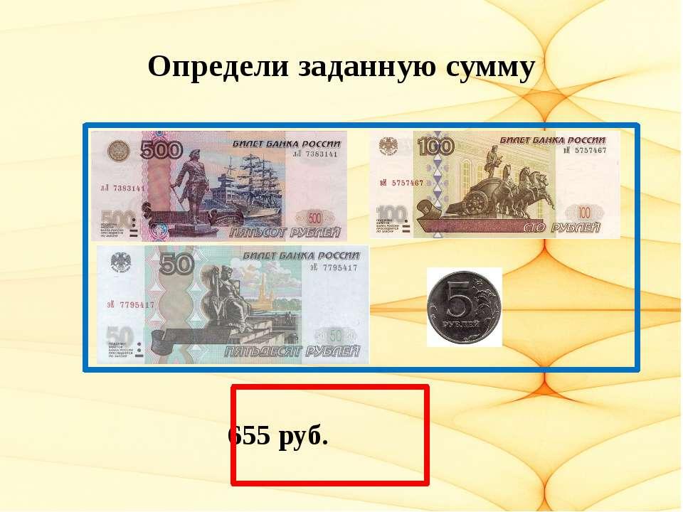 Определи заданную сумму 655 руб.