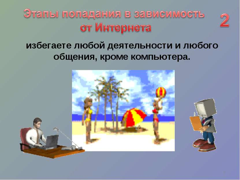избегаете любой деятельности и любого общения, кроме компьютера. *