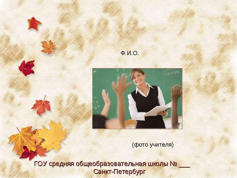 (фото учителя) Ф.И.О. ГОУ средняя общеобразовательная школы № ___ Санкт-Петер...